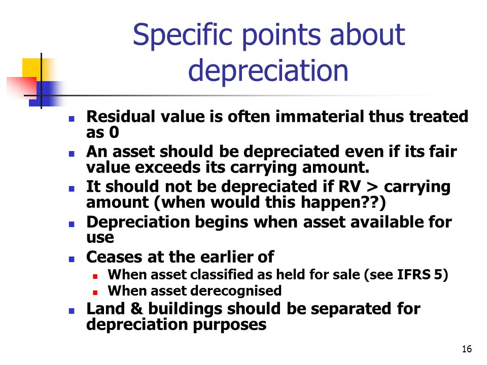 16 Specific points about depreciation Residual value is often immaterial thus treated as 0 An asset should be depreciated even if its fair value excee