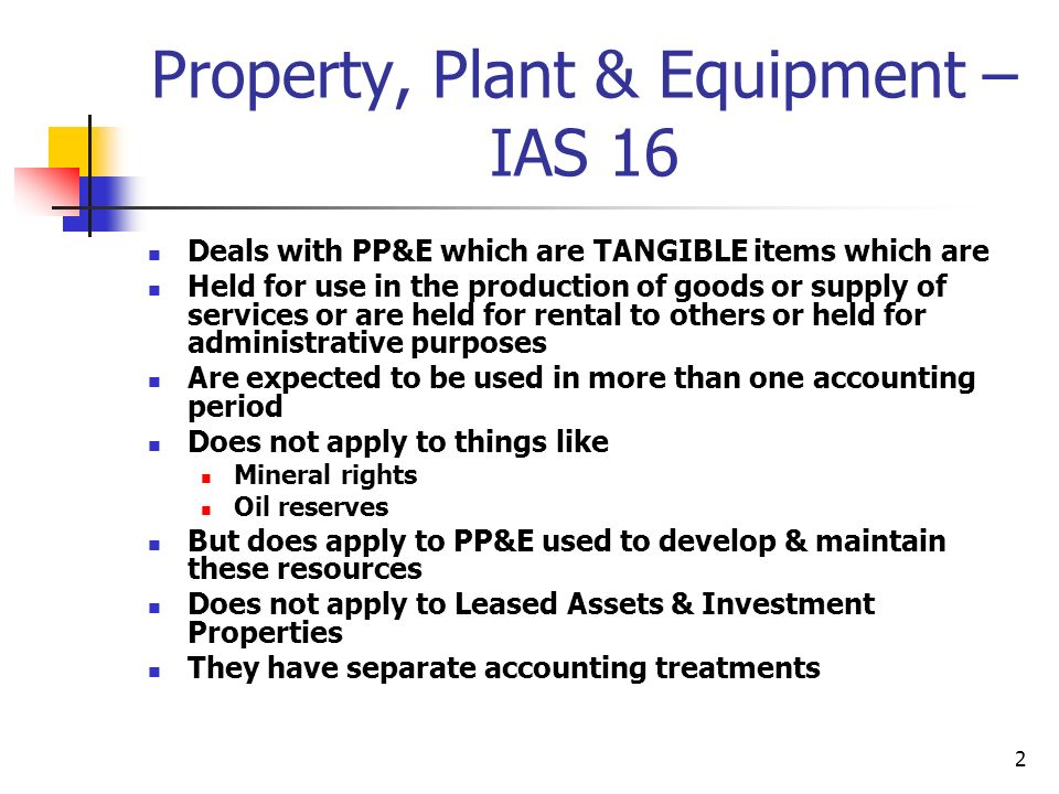 2 Property, Plant & Equipment – IAS 16 Deals with PP&E which are TANGIBLE items which are Held for use in the production of goods or supply of services or are held for rental to others or held for administrative purposes Are expected to be used in more than one accounting period Does not apply to things like Mineral rights Oil reserves But does apply to PP&E used to develop & maintain these resources Does not apply to Leased Assets & Investment Properties They have separate accounting treatments