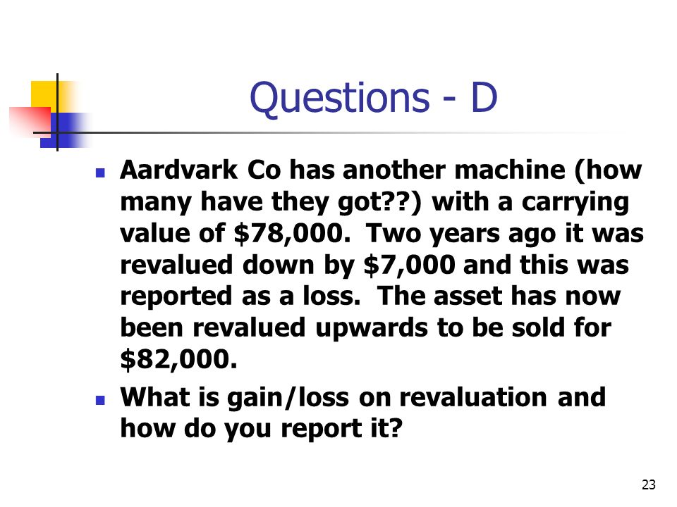 23 Questions - D Aardvark Co has another machine (how many have they got??) with a carrying value of $78,000. Two years ago it was revalued down by $7