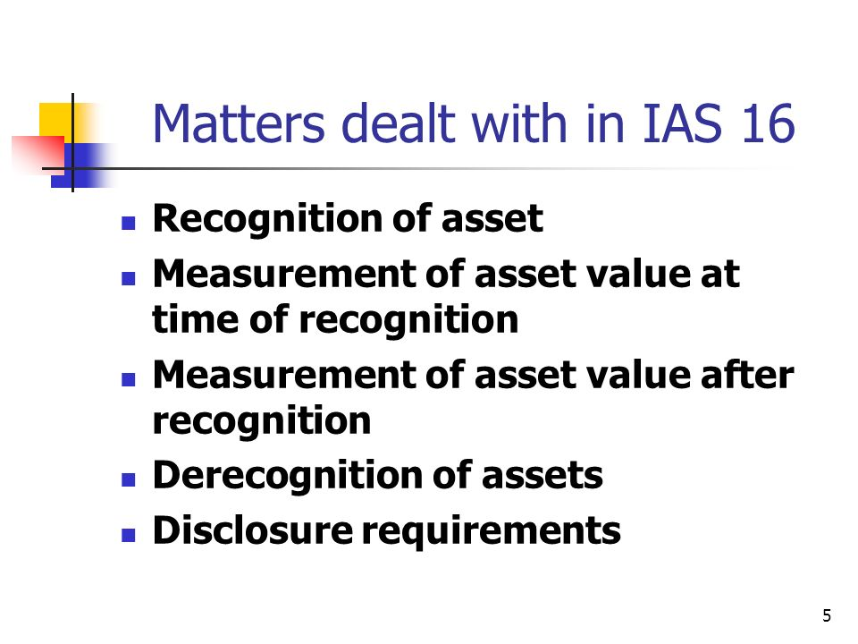 5 Matters dealt with in IAS 16 Recognition of asset Measurement of asset value at time of recognition Measurement of asset value after recognition Derecognition of assets Disclosure requirements