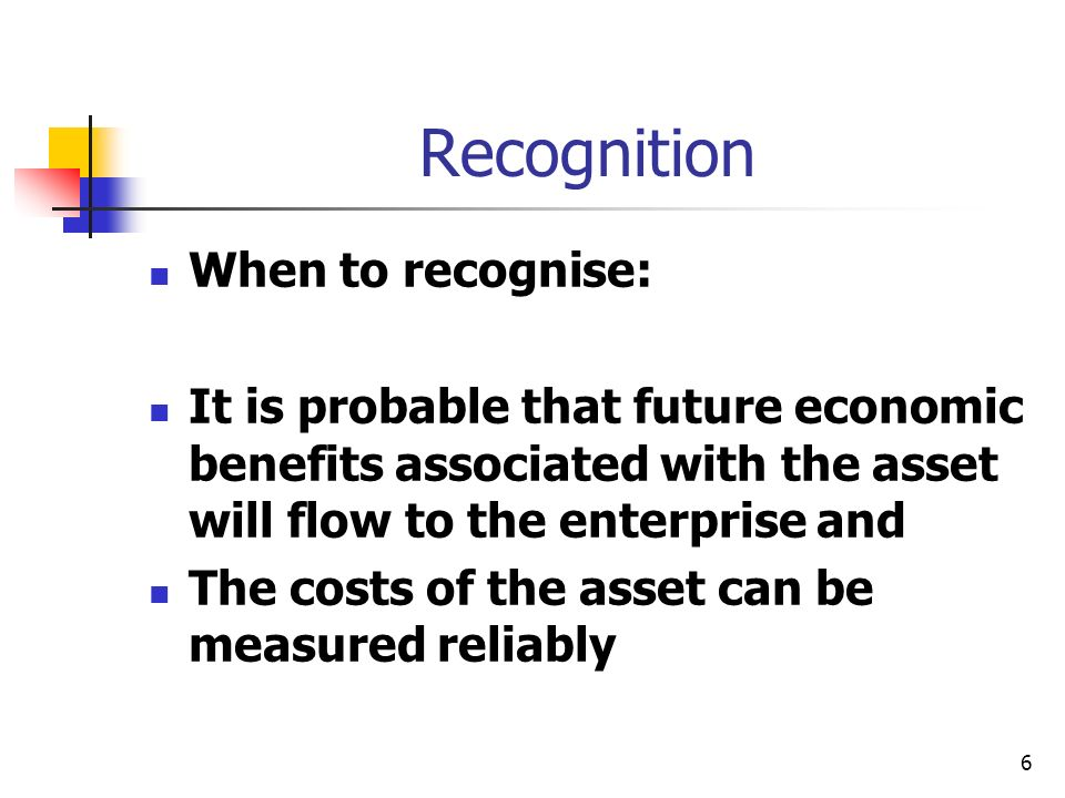 6 Recognition When to recognise: It is probable that future economic benefits associated with the asset will flow to the enterprise and The costs of the asset can be measured reliably
