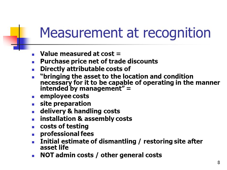 8 Measurement at recognition Value measured at cost = Purchase price net of trade discounts Directly attributable costs of bringing the asset to the l