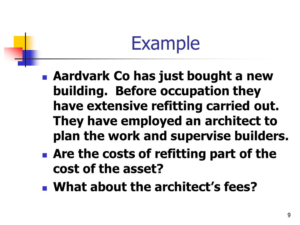 9 Example Aardvark Co has just bought a new building. Before occupation they have extensive refitting carried out. They have employed an architect to