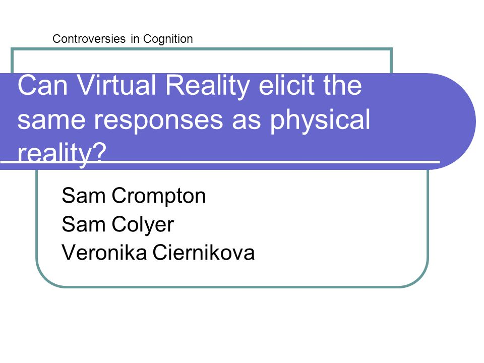 Can Virtual Reality elicit the same responses as physical reality? Sam Crompton Sam Colyer Veronika Ciernikova Controversies in Cognition