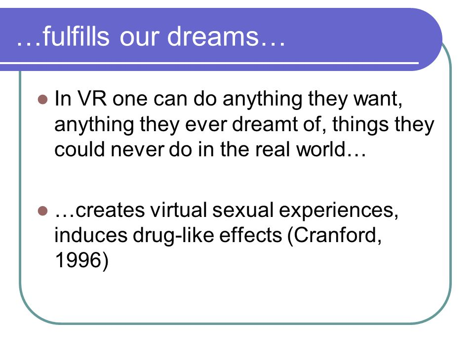 …fulfills our dreams… In VR one can do anything they want, anything they ever dreamt of, things they could never do in the real world… …creates virtua