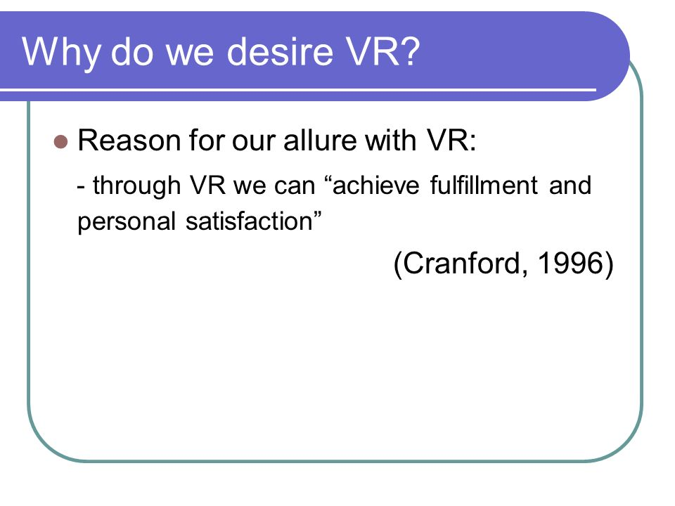 Why do we desire VR? Reason for our allure with VR: - through VR we can achieve fulfillment and personal satisfaction (Cranford, 1996)