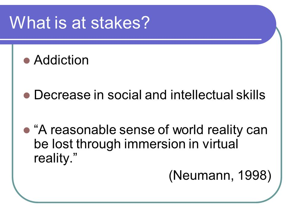 What is at stakes? Addiction Decrease in social and intellectual skills A reasonable sense of world reality can be lost through immersion in virtual r