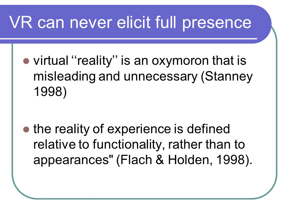 VR can never elicit full presence virtual reality is an oxymoron that is misleading and unnecessary (Stanney 1998) the reality of experience is define