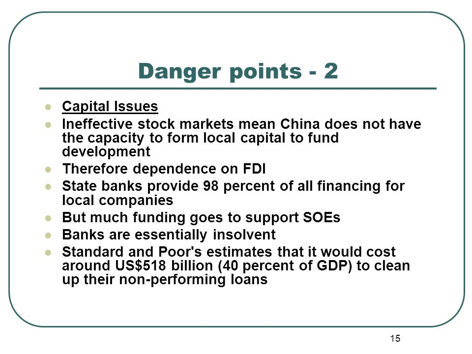 15 Danger points - 2 Capital Issues Ineffective stock markets mean China does not have the capacity to form local capital to fund development Therefore dependence on FDI State banks provide 98 percent of all financing for local companies But much funding goes to support SOEs Banks are essentially insolvent Standard and Poor s estimates that it would cost around US$518 billion (40 percent of GDP) to clean up their non-performing loans