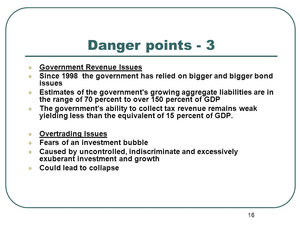 16 Danger points - 3 Government Revenue Issues Since 1998 the government has relied on bigger and bigger bond issues Estimates of the government s growing aggregate liabilities are in the range of 70 percent to over 150 percent of GDP The government s ability to collect tax revenue remains weak yielding less than the equivalent of 15 percent of GDP.
