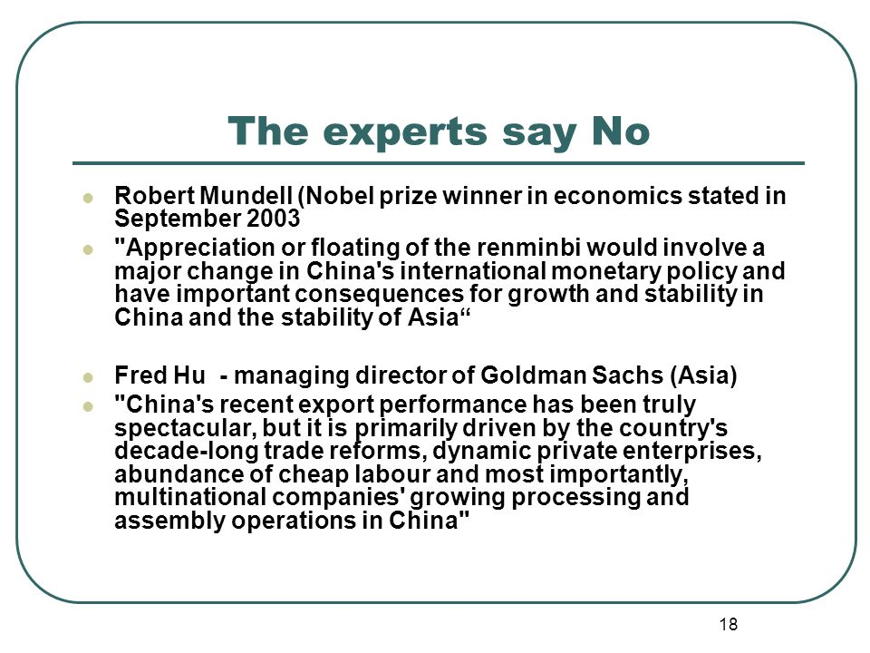 18 The experts say No Robert Mundell (Nobel prize winner in economics stated in September 2003 Appreciation or floating of the renminbi would involve a major change in China s international monetary policy and have important consequences for growth and stability in China and the stability of Asia Fred Hu - managing director of Goldman Sachs (Asia) China s recent export performance has been truly spectacular, but it is primarily driven by the country s decade-long trade reforms, dynamic private enterprises, abundance of cheap labour and most importantly, multinational companies growing processing and assembly operations in China