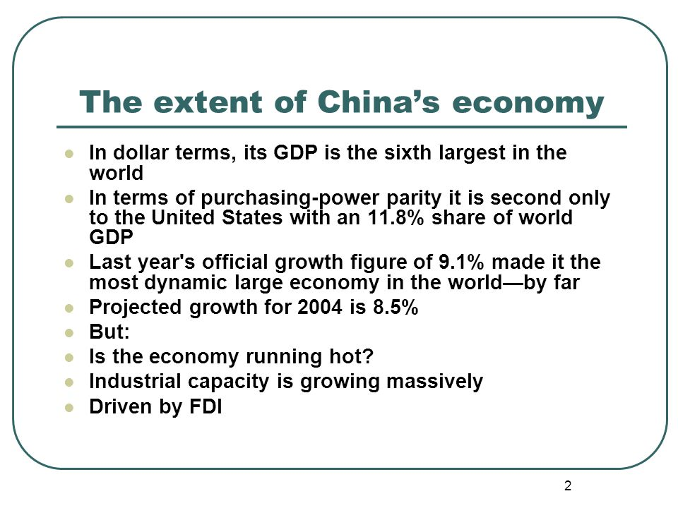 2 The extent of Chinas economy In dollar terms, its GDP is the sixth largest in the world In terms of purchasing-power parity it is second only to the United States with an 11.8% share of world GDP Last year s official growth figure of 9.1% made it the most dynamic large economy in the worldby far Projected growth for 2004 is 8.5% But: Is the economy running hot.