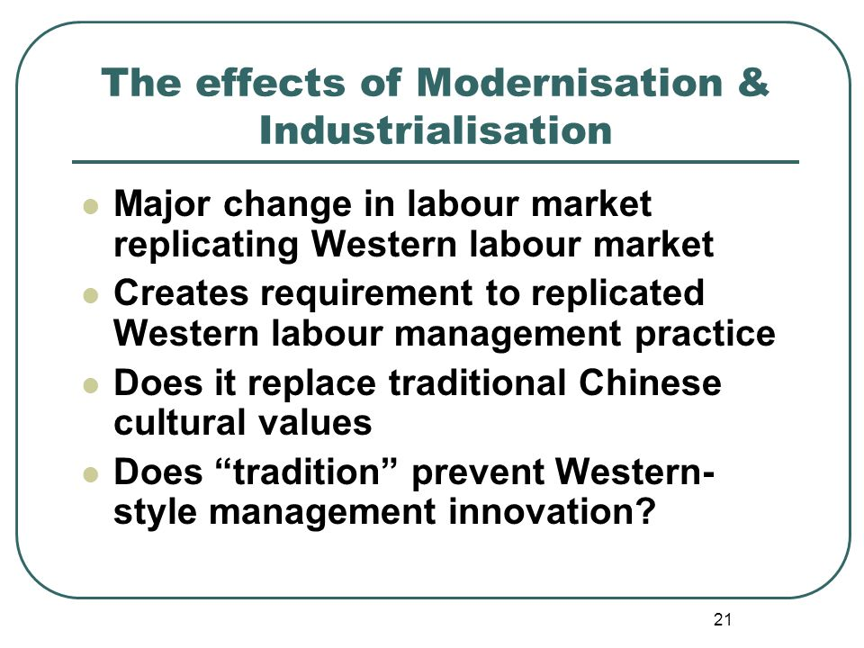 21 The effects of Modernisation & Industrialisation Major change in labour market replicating Western labour market Creates requirement to replicated Western labour management practice Does it replace traditional Chinese cultural values Does tradition prevent Western- style management innovation?