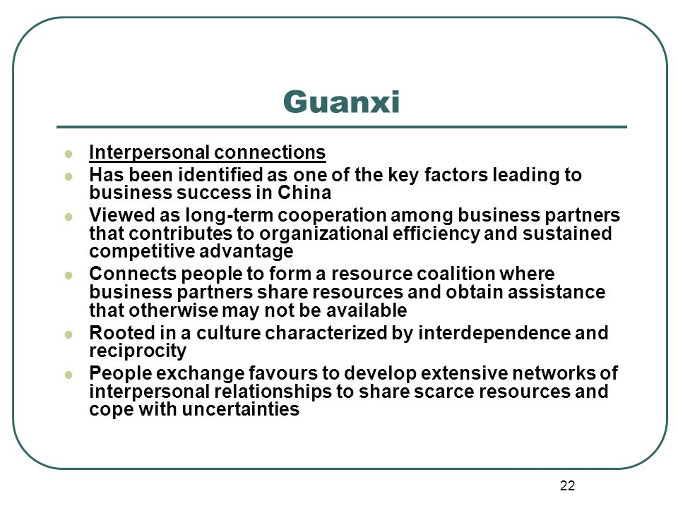 22 Guanxi Interpersonal connections Has been identified as one of the key factors leading to business success in China Viewed as long-term cooperation among business partners that contributes to organizational efficiency and sustained competitive advantage Connects people to form a resource coalition where business partners share resources and obtain assistance that otherwise may not be available Rooted in a culture characterized by interdependence and reciprocity People exchange favours to develop extensive networks of interpersonal relationships to share scarce resources and cope with uncertainties