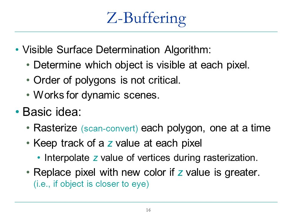 16 Z-Buffering Visible Surface Determination Algorithm: Determine which object is visible at each pixel. Order of polygons is not critical. Works for