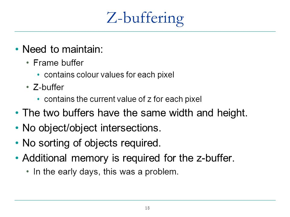 18 Z-buffering Need to maintain: Frame buffer contains colour values for each pixel Z-buffer contains the current value of z for each pixel The two bu