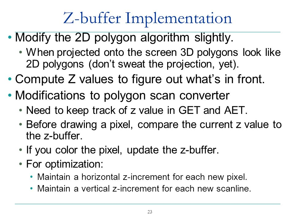 23 Z-buffer Implementation Modify the 2D polygon algorithm slightly. When projected onto the screen 3D polygons look like 2D polygons (dont sweat the