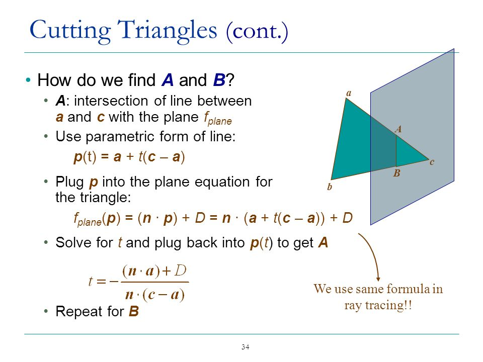 34 Cutting Triangles (cont.) How do we find A and B? A: intersection of line between a and c with the plane f plane Use parametric form of line: p(t)