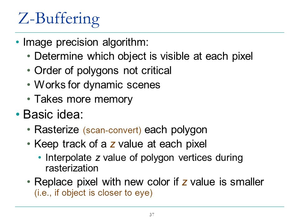 37 Z-Buffering Image precision algorithm: Determine which object is visible at each pixel Order of polygons not critical Works for dynamic scenes Take