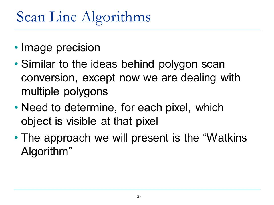 38 Scan Line Algorithms Image precision Similar to the ideas behind polygon scan conversion, except now we are dealing with multiple polygons Need to