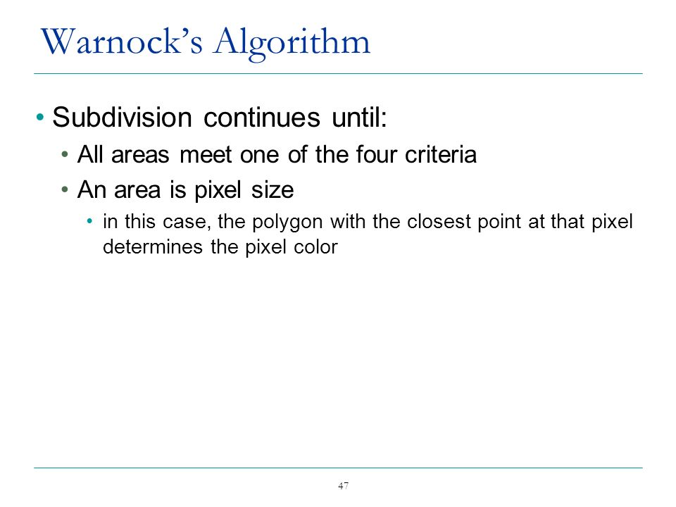 47 Warnocks Algorithm Subdivision continues until: All areas meet one of the four criteria An area is pixel size in this case, the polygon with the cl