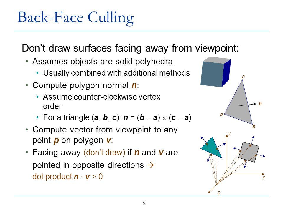 7 Back-Face Culling Example v = (-1, 0, -1) n 2 = (-3, 1, -2) n 1 · v = (2, 1, 2) · (-1, 0, -1) = -2 – 2 = -4, so n 1 ·v < 0 so n 1 front facing polygon n 1 = (2, 1, 2) n 2 · v = (-3, 1, -2) · (-1, 0, -1) = 3 + 2 = 5 so n 2 · v > 0 so n 2 back facing polygon