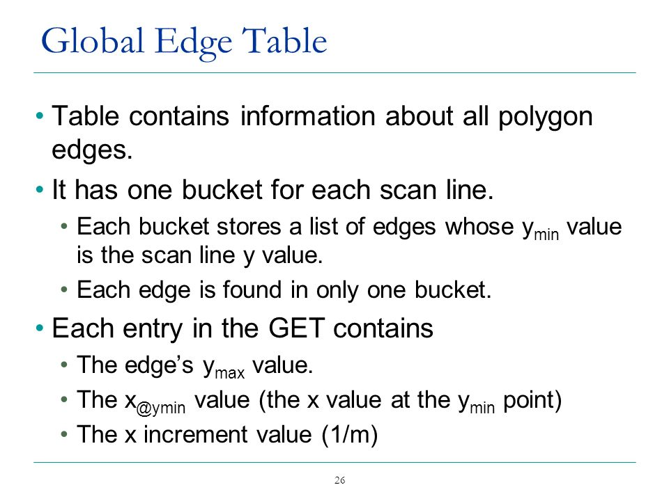 26 Global Edge Table Table contains information about all polygon edges. It has one bucket for each scan line. Each bucket stores a list of edges whos