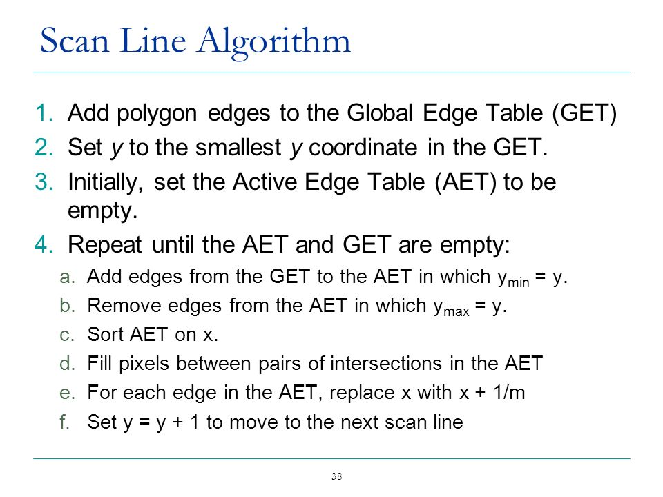 38 Scan Line Algorithm 1.Add polygon edges to the Global Edge Table (GET) 2.Set y to the smallest y coordinate in the GET. 3.Initially, set the Active