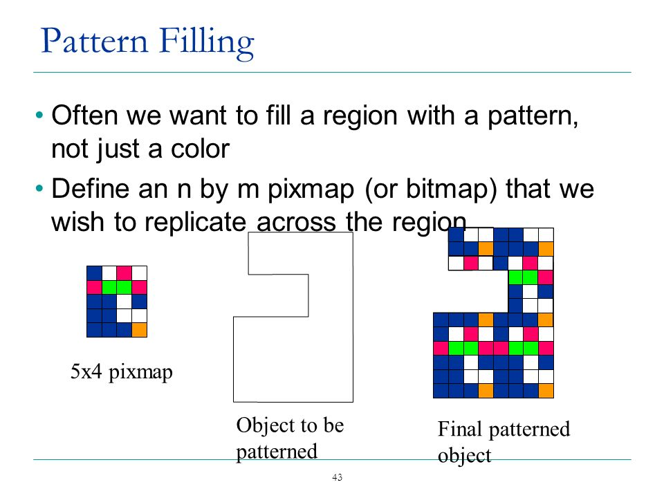 43 Pattern Filling Often we want to fill a region with a pattern, not just a color Define an n by m pixmap (or bitmap) that we wish to replicate acros