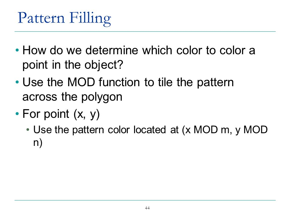 44 Pattern Filling How do we determine which color to color a point in the object? Use the MOD function to tile the pattern across the polygon For poi