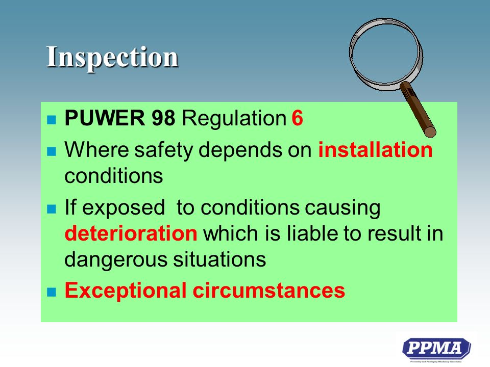 Inspection n PUWER 98 Regulation 6 n Where safety depends on installation conditions n If exposed to conditions causing deterioration which is liable to result in dangerous situations n Exceptional circumstances
