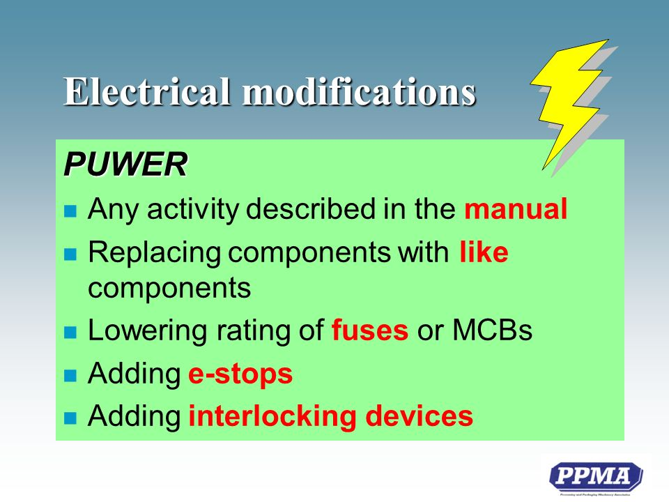Electrical modifications PUWER n Any activity described in the manual n Replacing components with like components n Lowering rating of fuses or MCBs n Adding e-stops n Adding interlocking devices