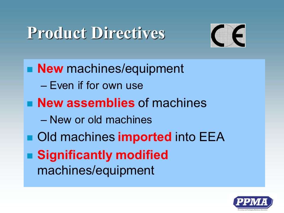 Product Directives n New machines/equipment –Even if for own use n New assemblies of machines –New or old machines n Old machines imported into EEA n Significantly modified machines/equipment
