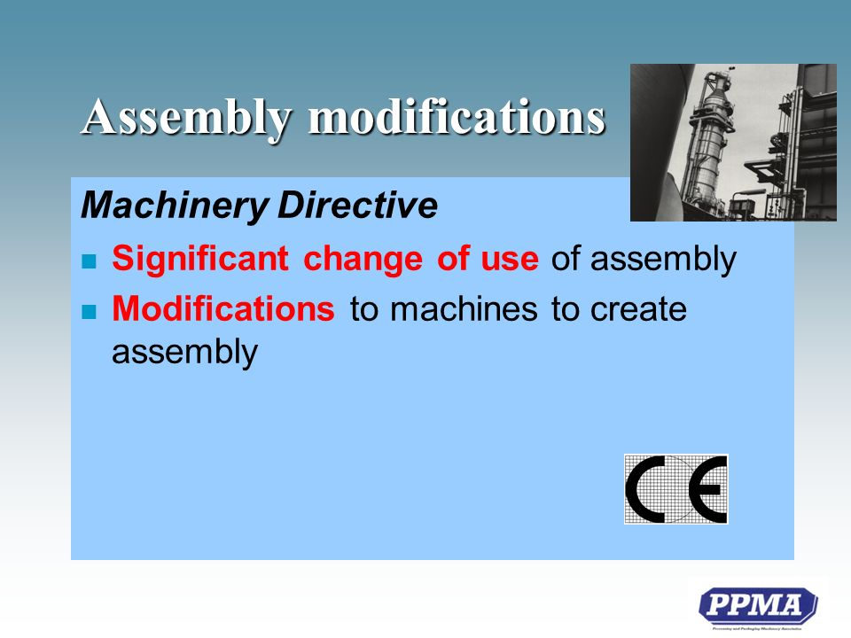 Assembly modifications Machinery Directive n Significant change of use of assembly n Modifications to machines to create assembly