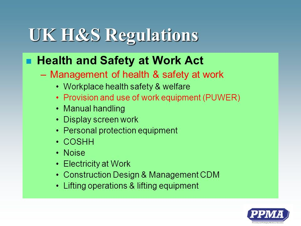 UK H&S Regulations n Health and Safety at Work Act –Management of health & safety at work Workplace health safety & welfare Provision and use of work equipment (PUWER) Manual handling Display screen work Personal protection equipment COSHH Noise Electricity at Work Construction Design & Management CDM Lifting operations & lifting equipment