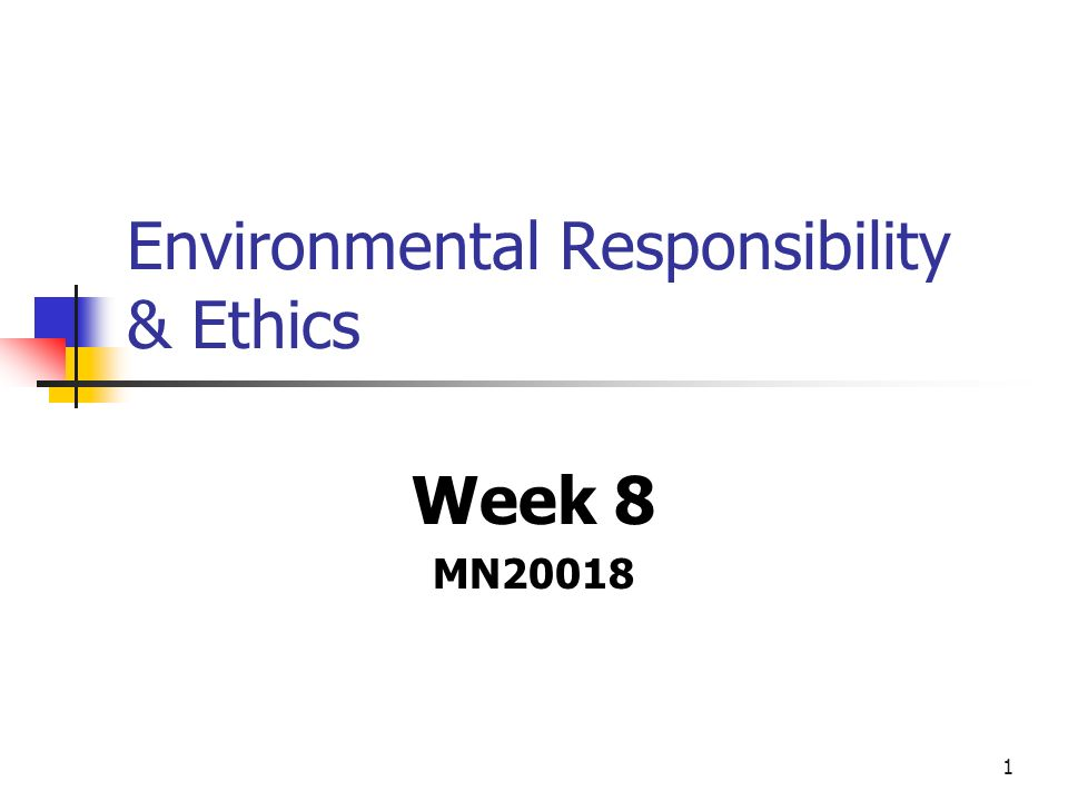 1 Environmental Responsibility & Ethics Week 8 MN20018
