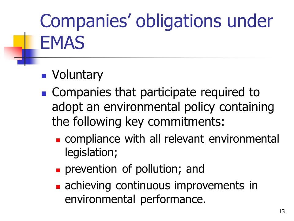 13 Companies obligations under EMAS Voluntary Companies that participate required to adopt an environmental policy containing the following key commitments: compliance with all relevant environmental legislation; prevention of pollution; and achieving continuous improvements in environmental performance.