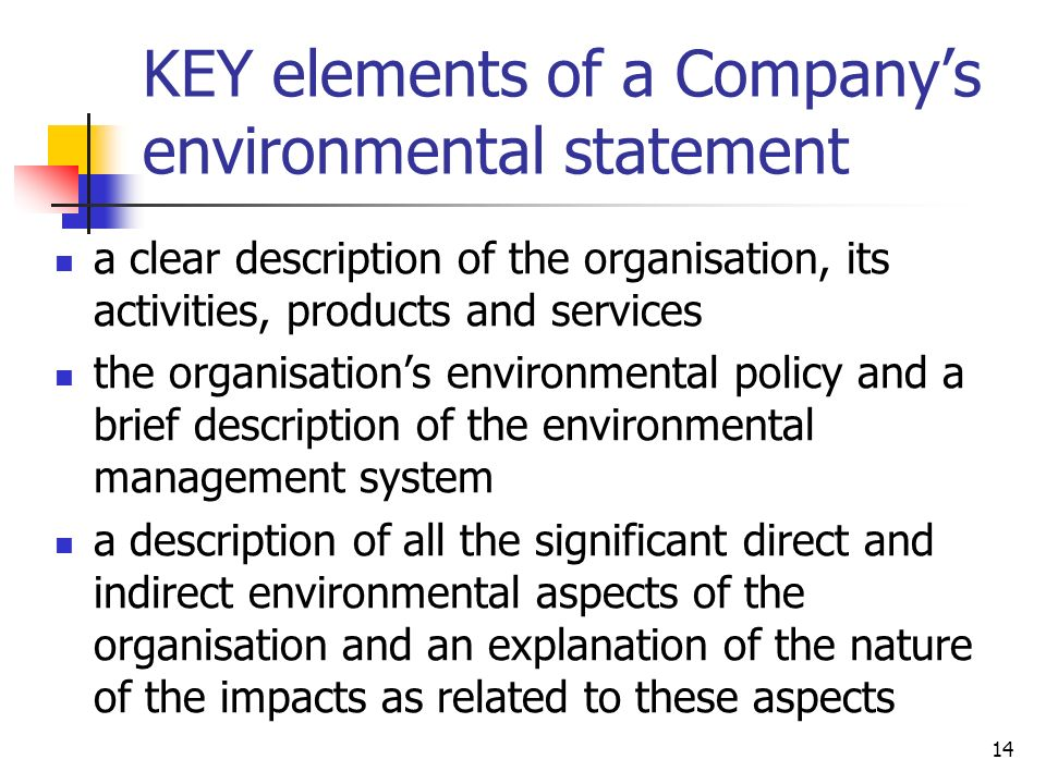 14 KEY elements of a Companys environmental statement a clear description of the organisation, its activities, products and services the organisations environmental policy and a brief description of the environmental management system a description of all the significant direct and indirect environmental aspects of the organisation and an explanation of the nature of the impacts as related to these aspects