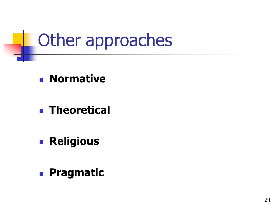 24 Other approaches Normative Theoretical Religious Pragmatic