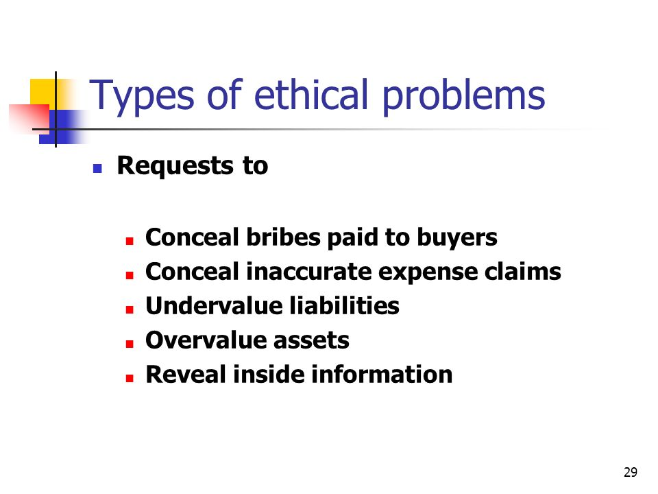 29 Types of ethical problems Requests to Conceal bribes paid to buyers Conceal inaccurate expense claims Undervalue liabilities Overvalue assets Reveal inside information