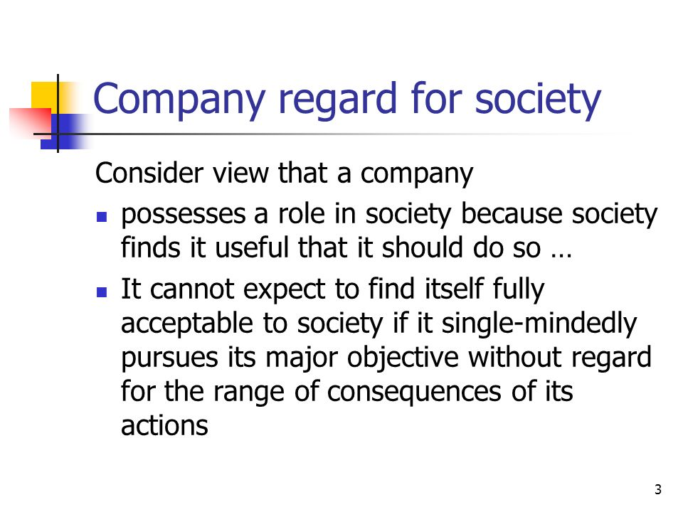3 Company regard for society Consider view that a company possesses a role in society because society finds it useful that it should do so … It cannot expect to find itself fully acceptable to society if it single-mindedly pursues its major objective without regard for the range of consequences of its actions