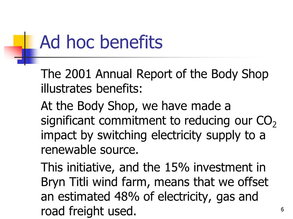 6 Ad hoc benefits The 2001 Annual Report of the Body Shop illustrates benefits: At the Body Shop, we have made a significant commitment to reducing our CO 2 impact by switching electricity supply to a renewable source.