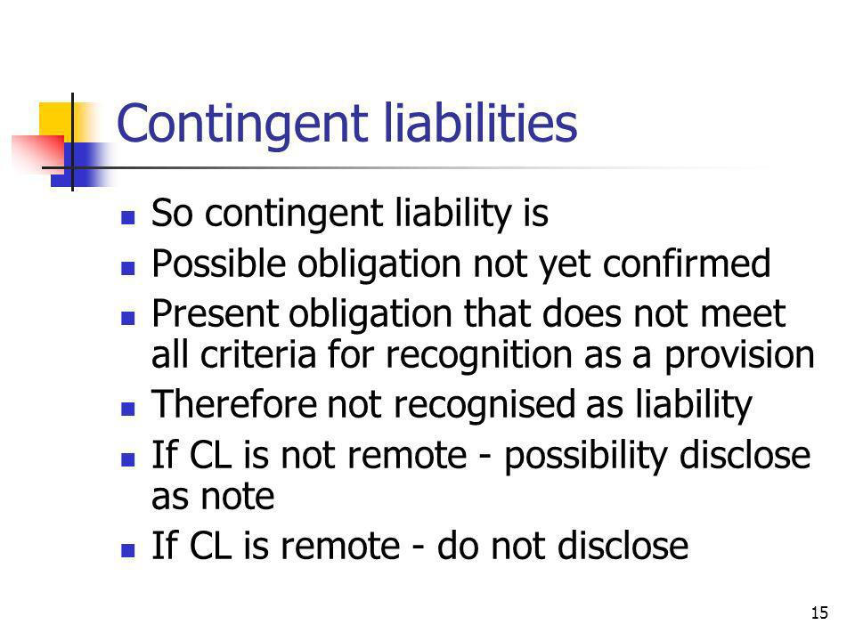 15 Contingent liabilities So contingent liability is Possible obligation not yet confirmed Present obligation that does not meet all criteria for reco