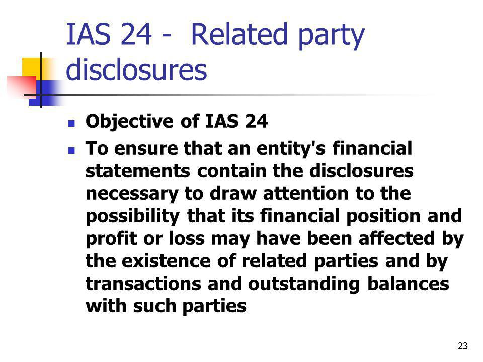 23 IAS 24 - Related party disclosures Objective of IAS 24 To ensure that an entity's financial statements contain the disclosures necessary to draw at