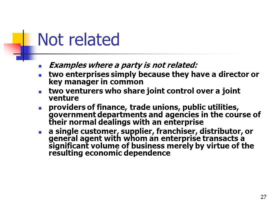 27 Not related Examples where a party is not related: two enterprises simply because they have a director or key manager in common two venturers who s
