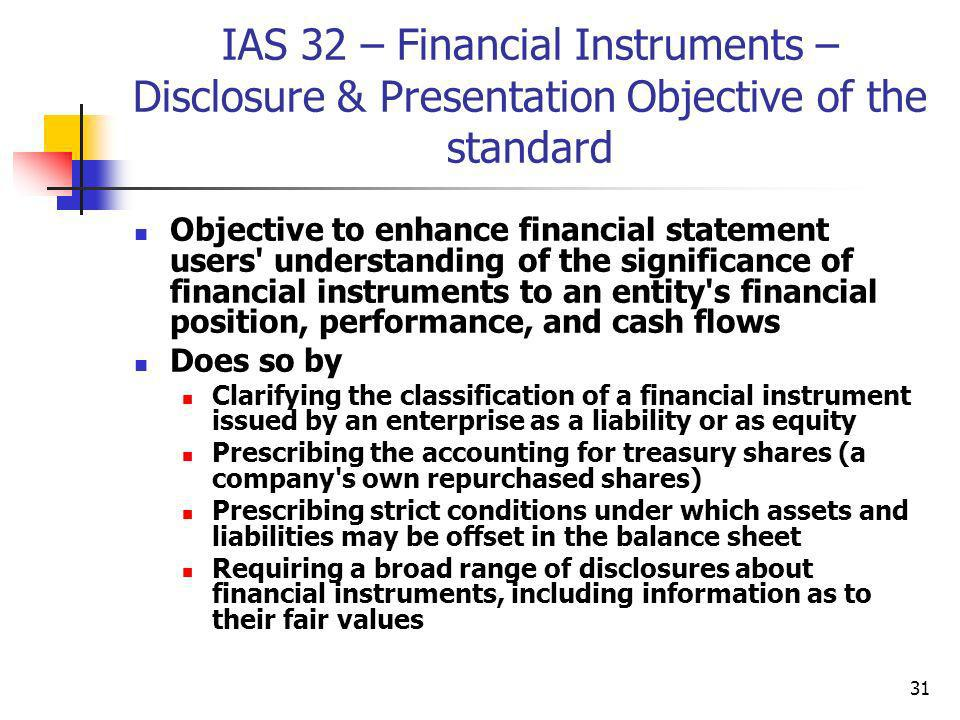 31 IAS 32 – Financial Instruments – Disclosure & Presentation Objective of the standard Objective to enhance financial statement users' understanding