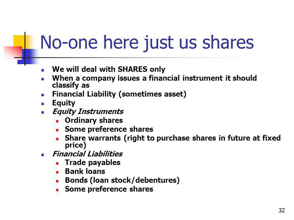 32 No-one here just us shares We will deal with SHARES only When a company issues a financial instrument it should classify as Financial Liability (so