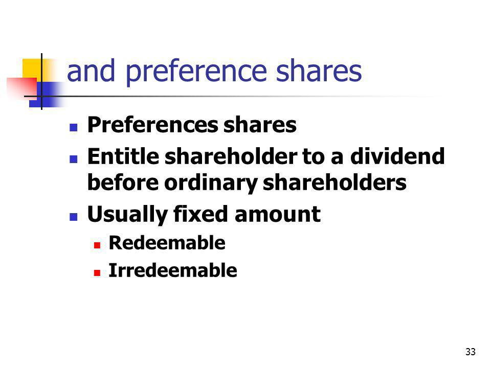 33 and preference shares Preferences shares Entitle shareholder to a dividend before ordinary shareholders Usually fixed amount Redeemable Irredeemabl