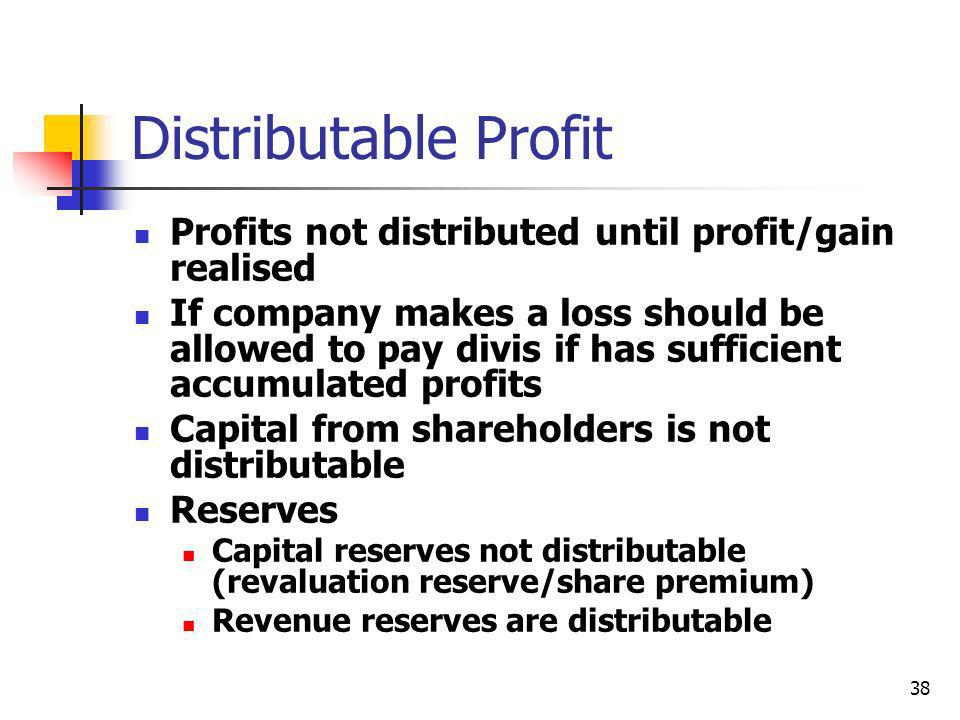 38 Distributable Profit Profits not distributed until profit/gain realised If company makes a loss should be allowed to pay divis if has sufficient ac