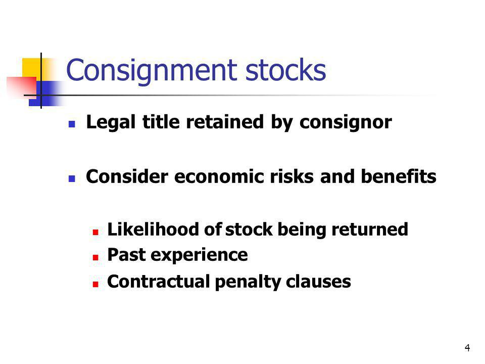 4 Consignment stocks Legal title retained by consignor Consider economic risks and benefits Likelihood of stock being returned Past experience Contrac